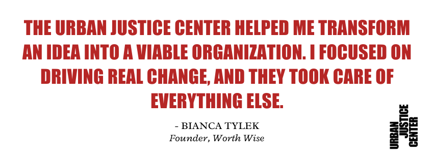 """Image of a quote from former UJC Project Director Bianca Tylek: """"The Urban Justice Center helped me transform an idea into a viable organization. I focused on driving real change, and they took care of everything else."""""""